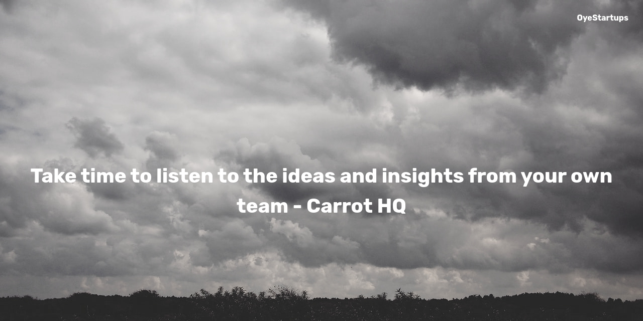 Take time to listen to the ideas and insights from your own team - Carrot HQ