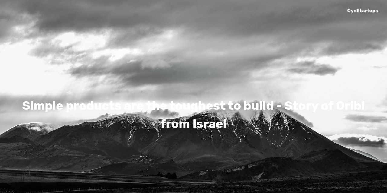 Simple products are the toughest to build - Story of Oribi from Israel