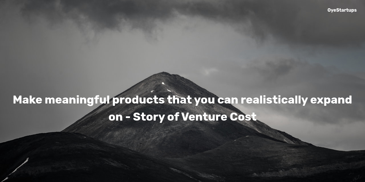 Make meaningful products that you can realistically expand on - Story of Venture Cost